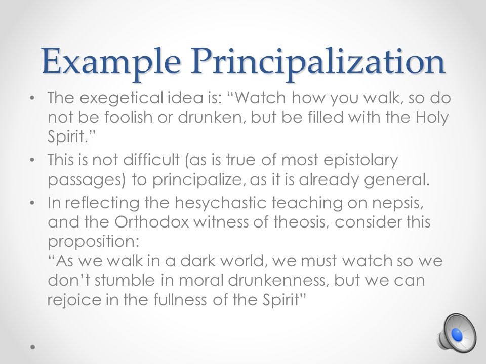 Example Principalization The exegetical idea is: Watch how you walk, so do not be foolish or drunken, but be filled with the Holy Spirit. This is not difficult (as is true of most epistolary passages) to principalize, as it is already general.