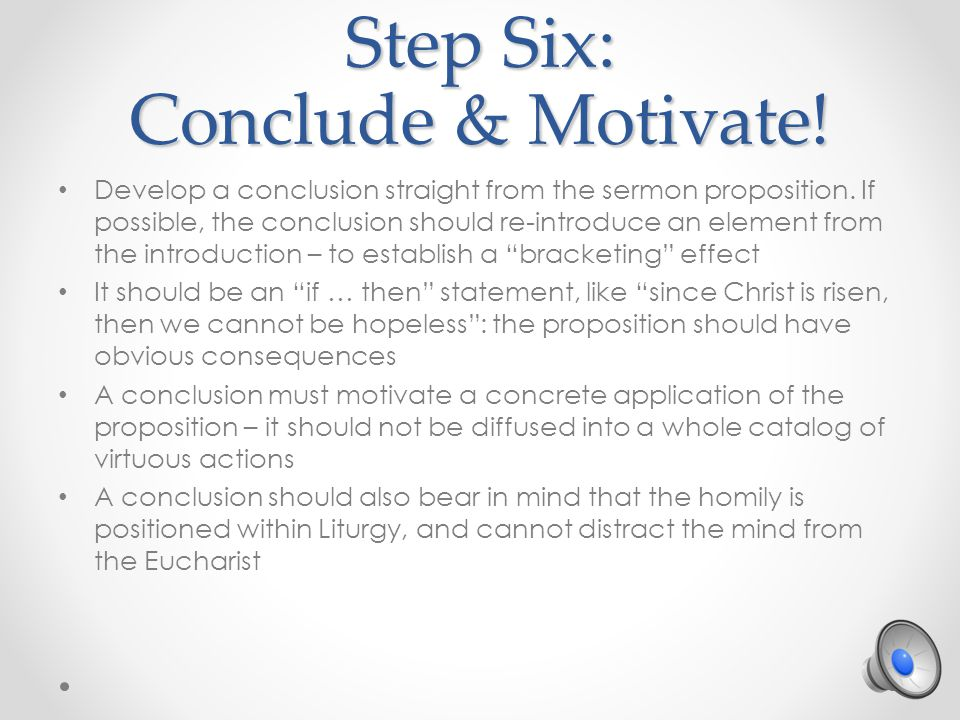 Step Six: Conclude & Motivate. Develop a conclusion straight from the sermon proposition.