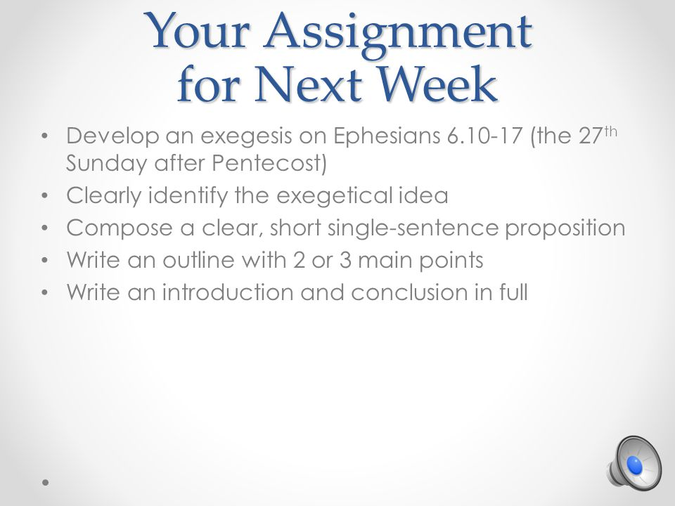 Your Assignment for Next Week Develop an exegesis on Ephesians 6.10-17 (the 27 th Sunday after Pentecost) Clearly identify the exegetical idea Compose