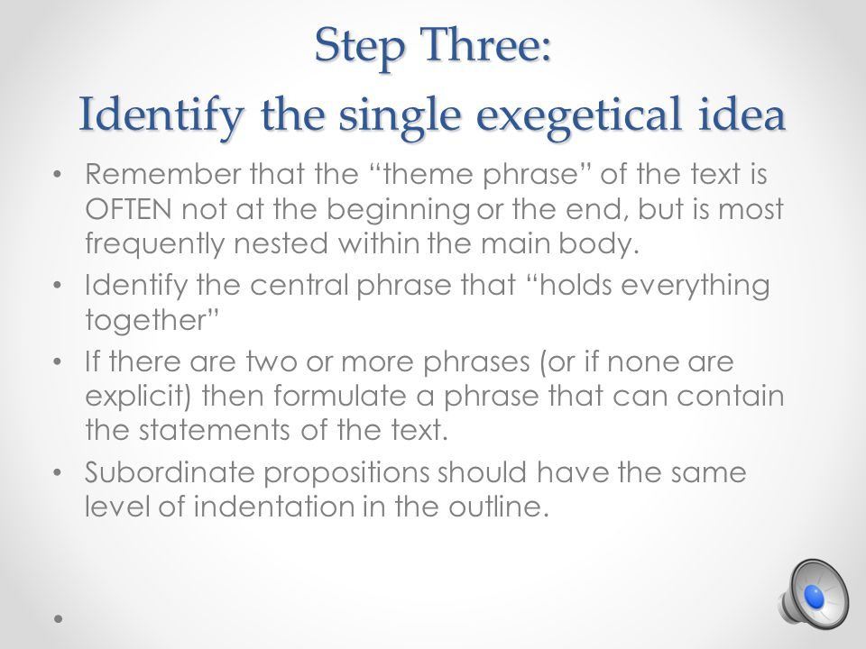 Step Three: Identify the single exegetical idea Remember that the theme phrase of the text is OFTEN not at the beginning or the end, but is most frequently nested within the main body.