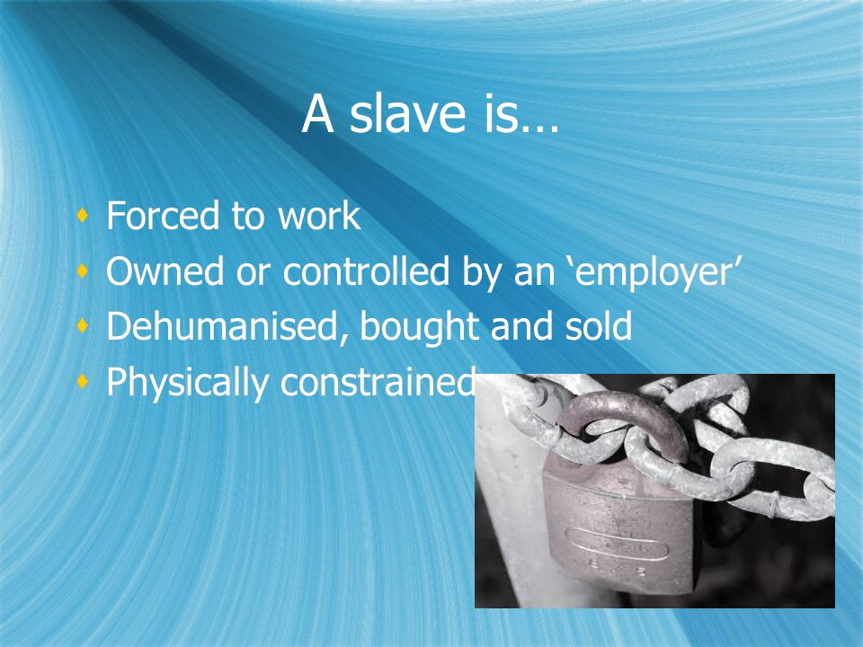 A slave is…  Forced to work  Owned or controlled by an 'employer'  Dehumanised, bought and sold  Physically constrained  Forced to work  Owned or controlled by an 'employer'  Dehumanised, bought and sold  Physically constrained