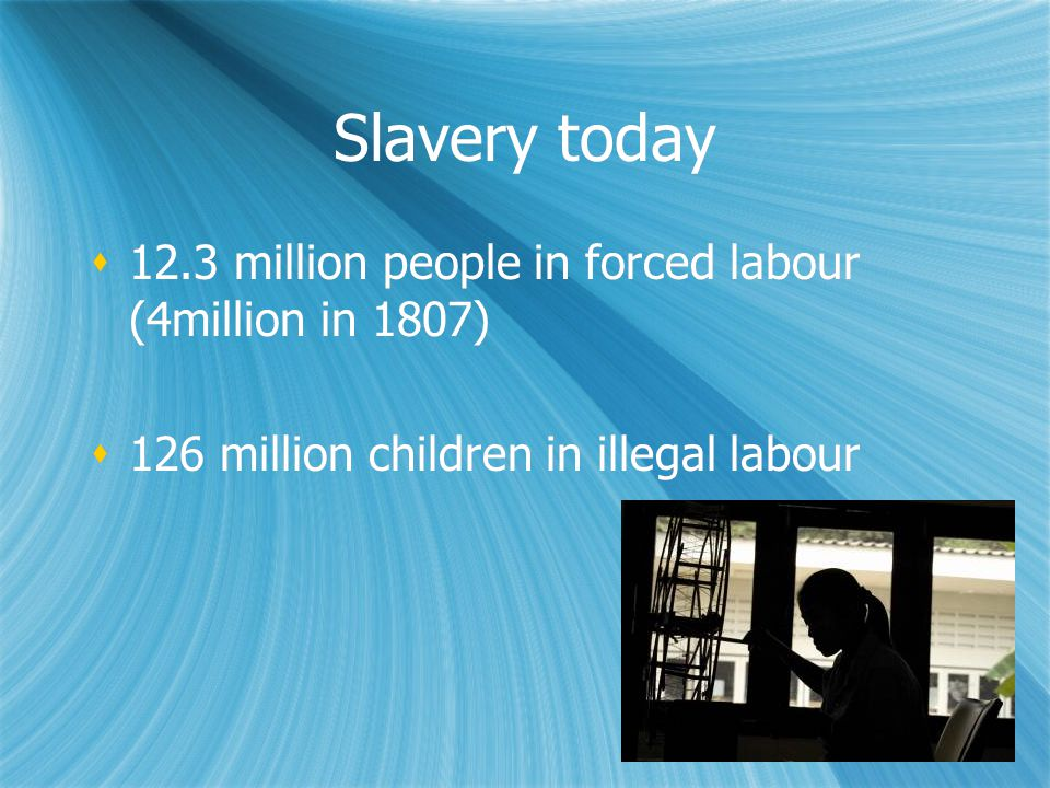 Slavery today  12.3 million people in forced labour (4million in 1807)  126 million children in illegal labour  12.3 million people in forced labour (4million in 1807)  126 million children in illegal labour