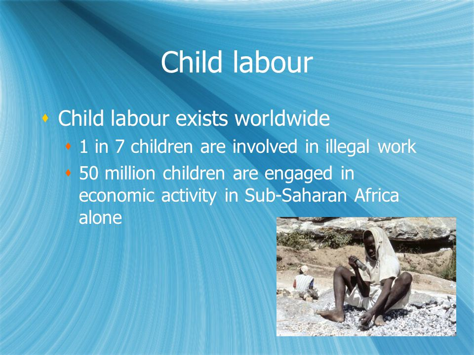 Child labour  Child labour exists worldwide  1 in 7 children are involved in illegal work  50 million children are engaged in economic activity in Sub-Saharan Africa alone  Child labour exists worldwide  1 in 7 children are involved in illegal work  50 million children are engaged in economic activity in Sub-Saharan Africa alone