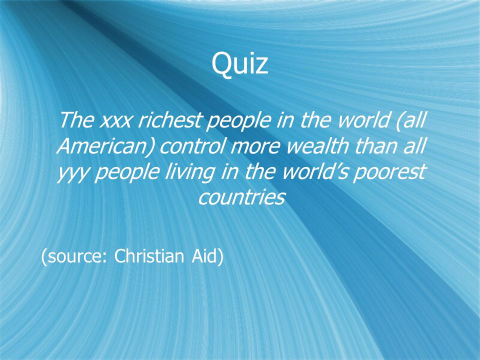 Quiz The xxx richest people in the world (all American) control more wealth than all yyy people living in the world's poorest countries (source: Christian Aid) The xxx richest people in the world (all American) control more wealth than all yyy people living in the world's poorest countries (source: Christian Aid)