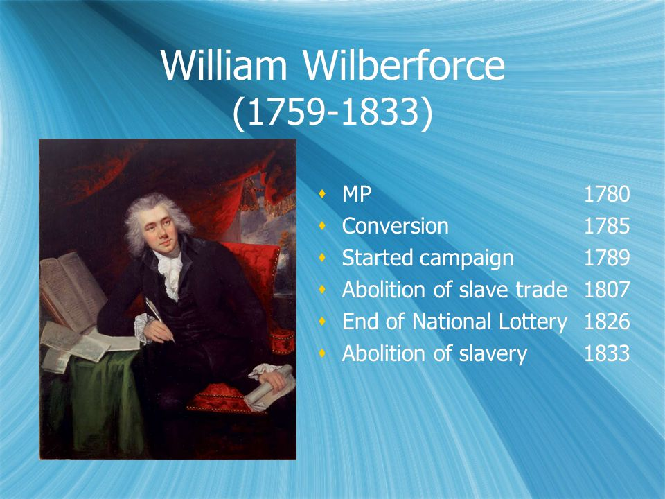 William Wilberforce (1759-1833)  MP 1780  Conversion 1785  Started campaign 1789  Abolition of slave trade 1807  End of National Lottery1826  Abolition of slavery 1833  MP 1780  Conversion 1785  Started campaign 1789  Abolition of slave trade 1807  End of National Lottery1826  Abolition of slavery 1833
