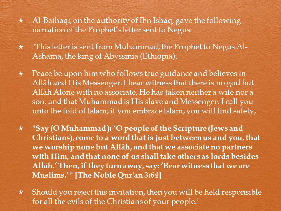  Al-Baihaqi, on the authority of Ibn Ishaq, gave the following narration of the Prophet's letter sent to Negus:  This letter is sent from Muhammad, the Prophet to Negus Al- Ashama, the king of Abyssinia (Ethiopia).