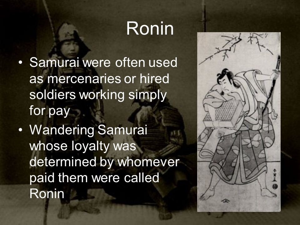 Ronin Samurai were often used as mercenaries or hired soldiers working simply for pay Wandering Samurai whose loyalty was determined by whomever paid them were called Ronin