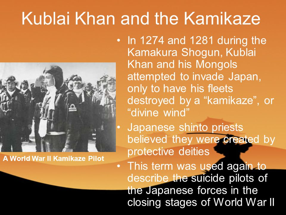 Kublai Khan and the Kamikaze In 1274 and 1281 during the Kamakura Shogun, Kublai Khan and his Mongols attempted to invade Japan, only to have his fleets destroyed by a kamikaze , or divine wind Japanese shinto priests believed they were created by protective deities This term was used again to describe the suicide pilots of the Japanese forces in the closing stages of World War II A World War II Kamikaze Pilot