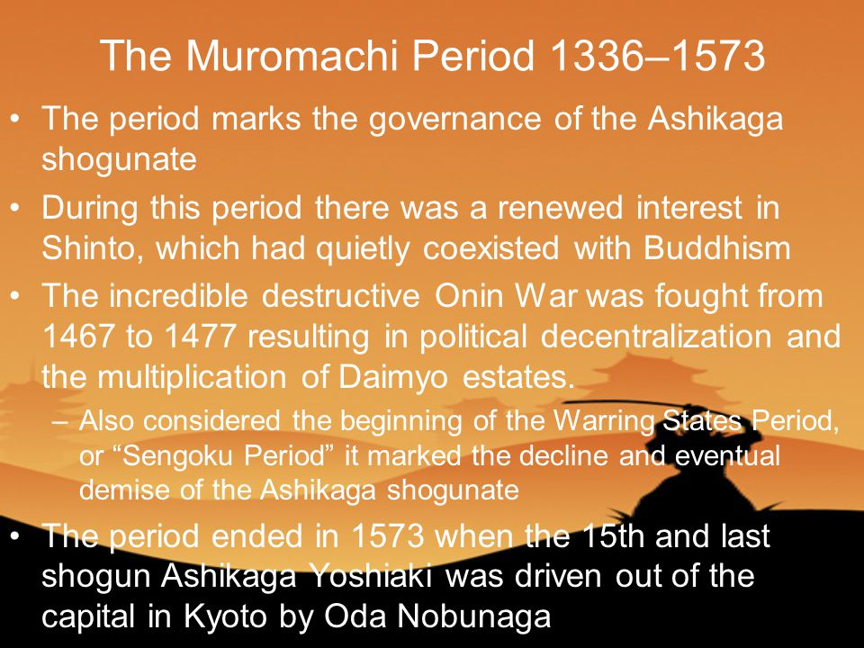 The Muromachi Period 1336–1573 The period marks the governance of the Ashikaga shogunate During this period there was a renewed interest in Shinto, which had quietly coexisted with Buddhism The incredible destructive Onin War was fought from 1467 to 1477 resulting in political decentralization and the multiplication of Daimyo estates.