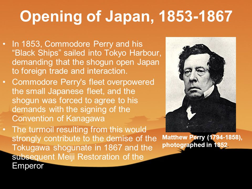 Opening of Japan, 1853-1867 In 1853, Commodore Perry and his Black Ships sailed into Tokyo Harbour, demanding that the shogun open Japan to foreign trade and interaction.