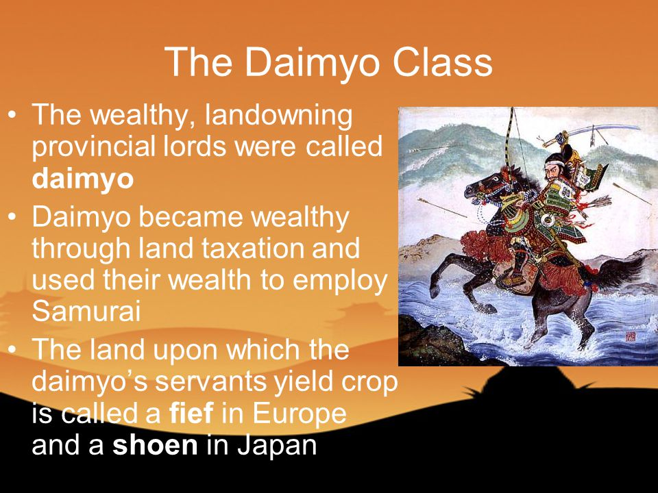 The Daimyo Class The wealthy, landowning provincial lords were called daimyo Daimyo became wealthy through land taxation and used their wealth to employ Samurai The land upon which the daimyo's servants yield crop is called a fief in Europe and a shoen in Japan