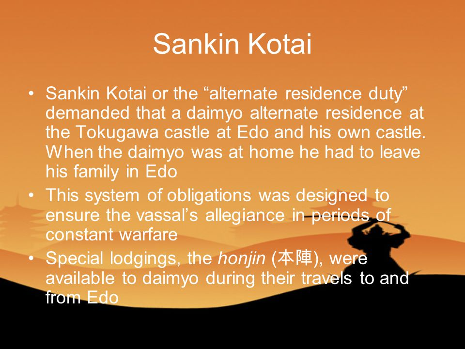 Sankin Kotai Sankin Kotai or the alternate residence duty demanded that a daimyo alternate residence at the Tokugawa castle at Edo and his own castle.