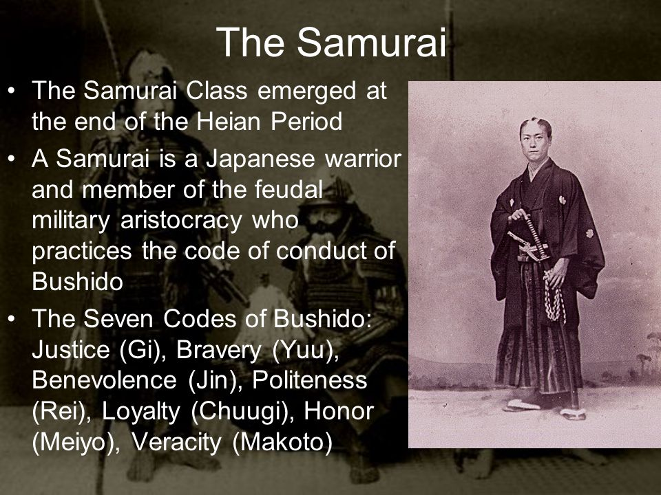 The Samurai The Samurai Class emerged at the end of the Heian Period A Samurai is a Japanese warrior and member of the feudal military aristocracy who practices the code of conduct of Bushido The Seven Codes of Bushido: Justice (Gi), Bravery (Yuu), Benevolence (Jin), Politeness (Rei), Loyalty (Chuugi), Honor (Meiyo), Veracity (Makoto)