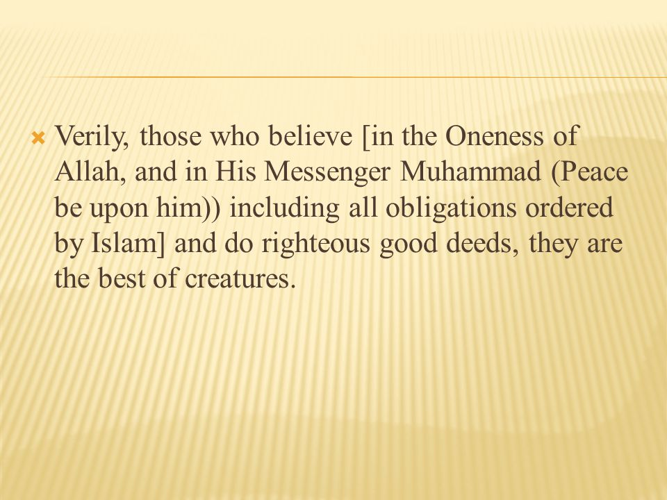  Verily, those who believe [in the Oneness of Allah, and in His Messenger Muhammad (Peace be upon him)) including all obligations ordered by Islam] and do righteous good deeds, they are the best of creatures.