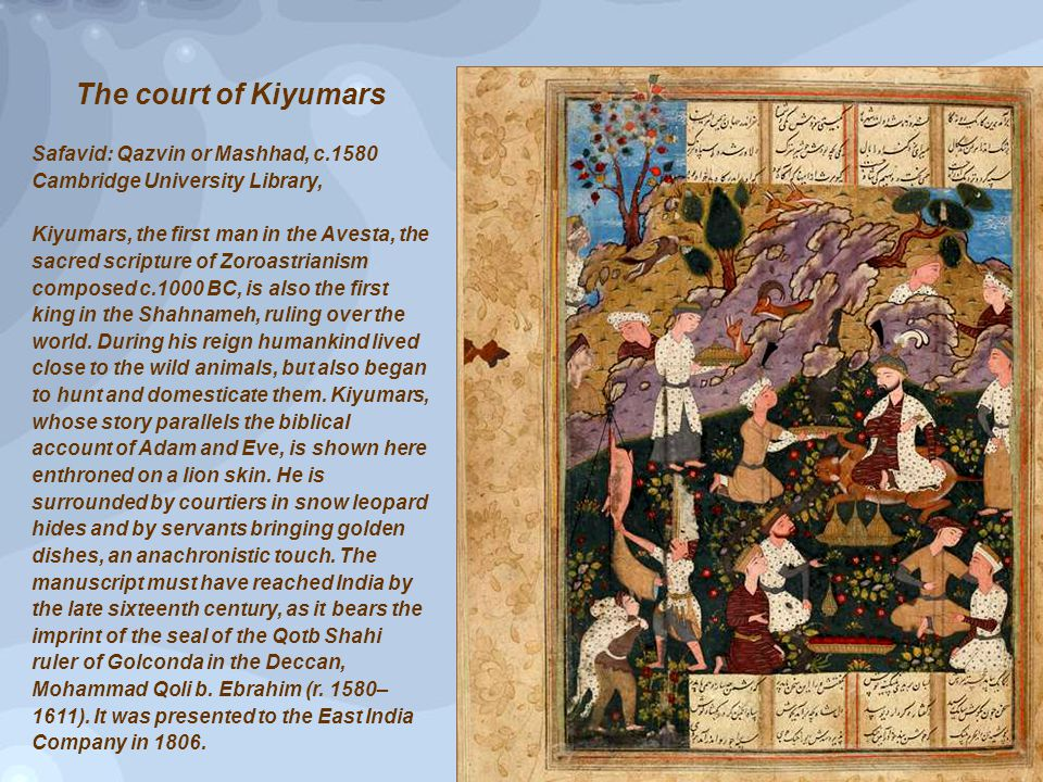 The court of Kiyumars Safavid: Qazvin or Mashhad, c.1580 Cambridge University Library, Kiyumars, the first man in the Avesta, the sacred scripture of Zoroastrianism composed c.1000 BC, is also the first king in the Shahnameh, ruling over the world.