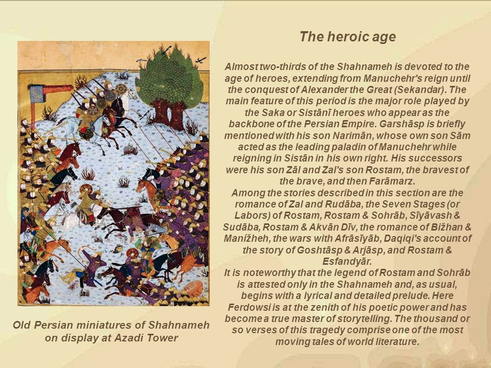 Old Persian miniatures of Shahnameh on display at Azadi Tower The heroic age Almost two-thirds of the Shahnameh is devoted to the age of heroes, extending from Manuchehr s reign until the conquest of Alexander the Great (Sekandar).