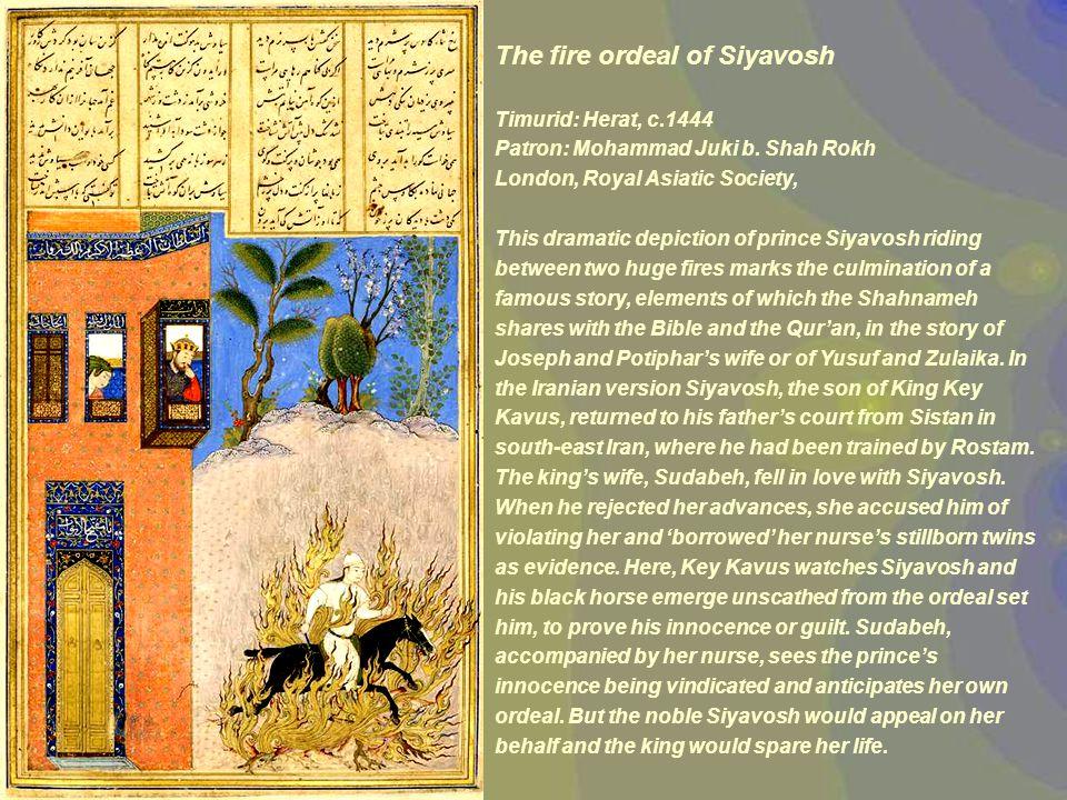 The fire ordeal of Siyavosh Timurid: Herat, c.1444 Patron: Mohammad Juki b.