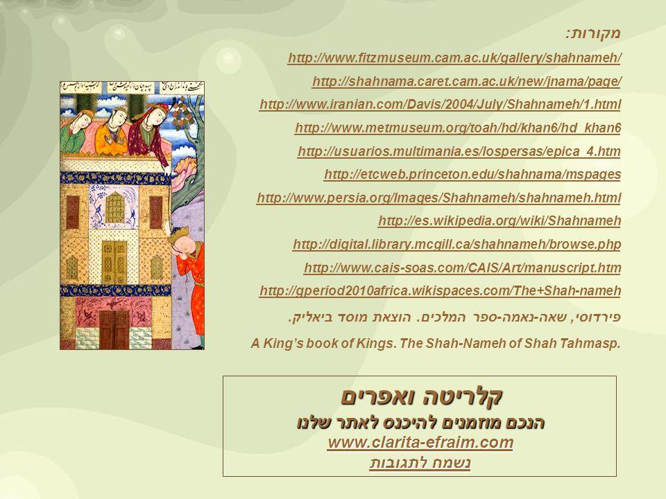 מקורות: http://www.fitzmuseum.cam.ac.uk/gallery/shahnameh/ http://shahnama.caret.cam.ac.uk/new/jnama/page/ http://www.iranian.com/Davis/2004/July/Shahnameh/1.html http://www.metmuseum.org/toah/hd/khan6/hd_khan6 http://usuarios.multimania.es/lospersas/epica_4.htm http://etcweb.princeton.edu/shahnama/mspages http://www.persia.org/Images/Shahnameh/shahnameh.html http://es.wikipedia.org/wiki/Shahnameh http://digital.library.mcgill.ca/shahnameh/browse.php http://www.cais-soas.com/CAIS/Art/manuscript.htm http://gperiod2010africa.wikispaces.com/The+Shah-nameh פירדוסי, שאה-נאמה-ספר המלכים.