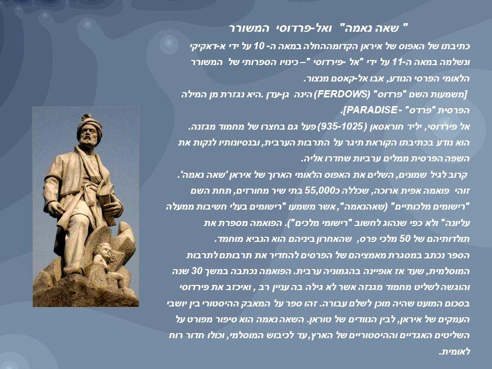שאה נאמה ואל-פרדוסי המשורר כתיבתו של האפוס של איראן הקדומההחלה במאה ה- 10 על ידי א-דאקיקי ונשלמה במאה ה-11 על ידי אל -פירדוסי – כינויו הספרותי של המשורר הלאומי הפרסי הנודע, אבו אל-קאסם מנצור.
