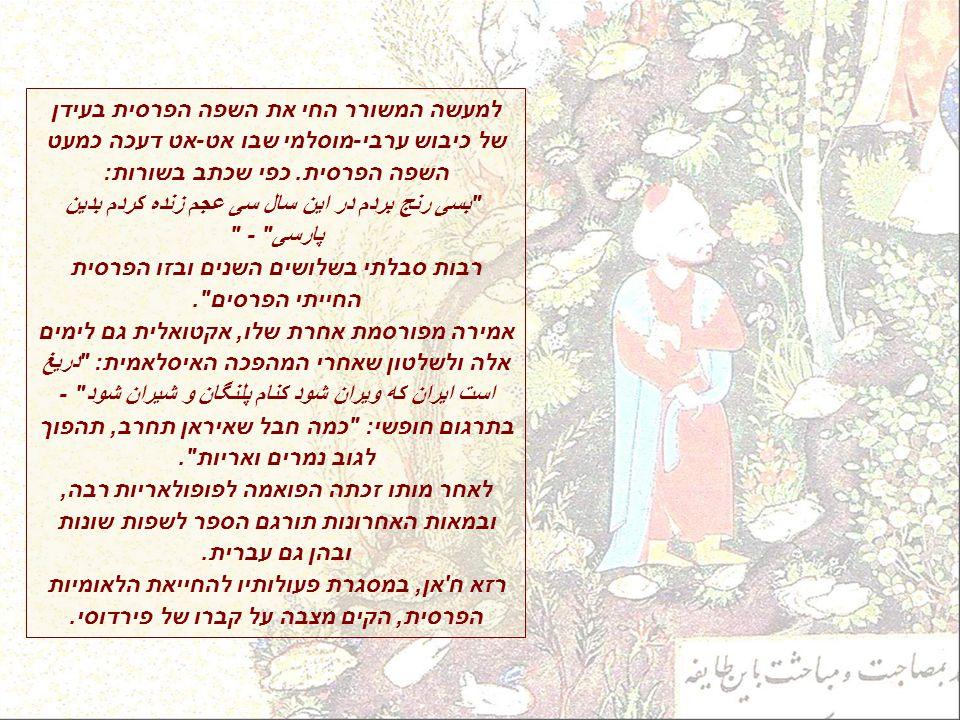 למעשה המשורר החי את השפה הפרסית בעידן של כיבוש ערבי-מוסלמי שבו אט-אט דעכה כמעט השפה הפרסית.