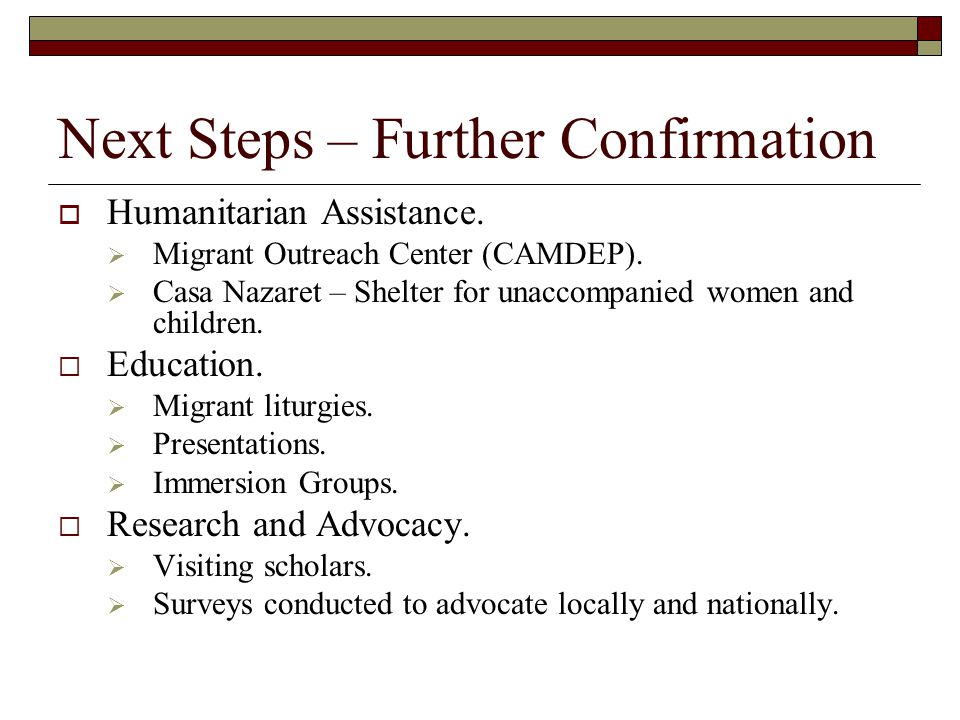 Next Steps – Further Confirmation  Humanitarian Assistance.  Migrant Outreach Center (CAMDEP).  Casa Nazaret – Shelter for unaccompanied women and