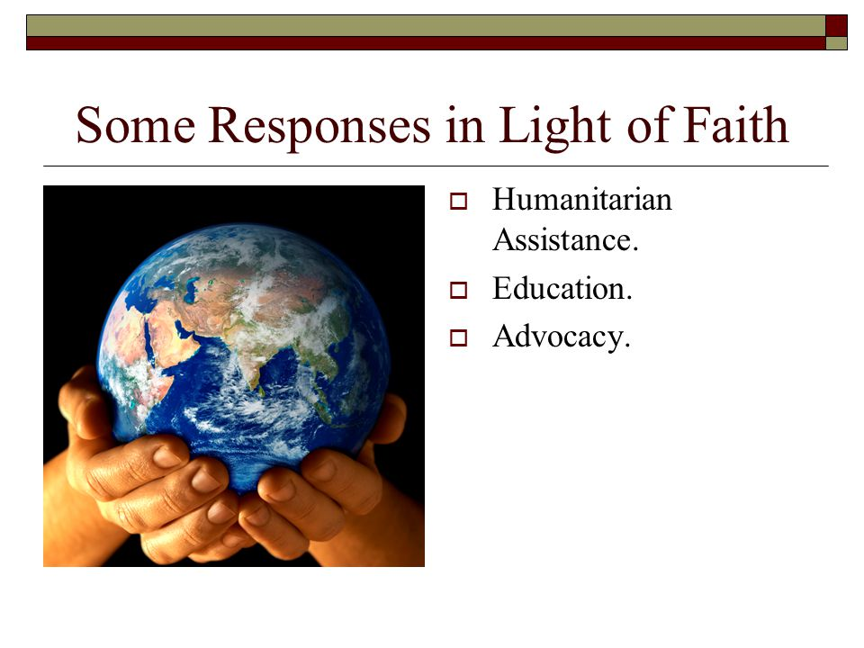 Some Responses in Light of Faith  Humanitarian Assistance.  Education.  Advocacy.
