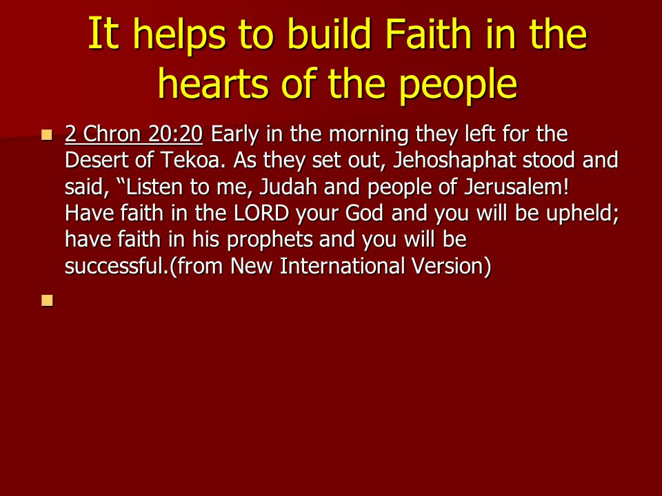 It helps to build Faith in the hearts of the people 2 Chron 20:20 Early in the morning they left for the Desert of Tekoa.