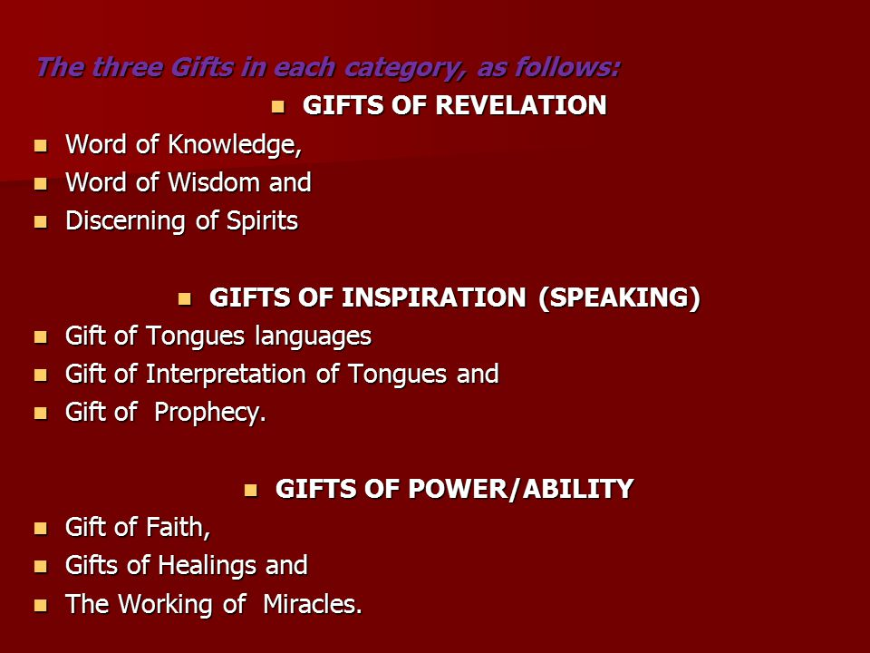 The three Gifts in each category, as follows: GIFTS OF REVELATION GIFTS OF REVELATION Word of Knowledge, Word of Knowledge, Word of Wisdom and Word of Wisdom and Discerning of Spirits Discerning of Spirits GIFTS OF INSPIRATION (SPEAKING) GIFTS OF INSPIRATION (SPEAKING) Gift of Tongues languages Gift of Tongues languages Gift of Interpretation of Tongues and Gift of Interpretation of Tongues and Gift of Prophecy.