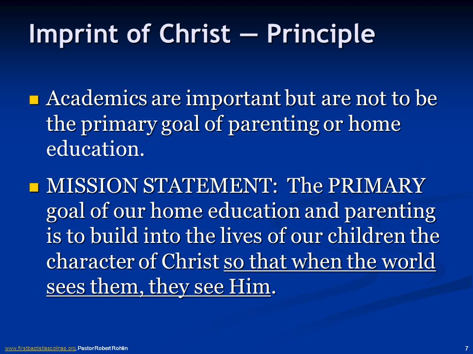 www.firstbaptistlascolinas.orgwww.firstbaptistlascolinas.org, Pastor Robert Rohlin 7 Imprint of Christ — Principle Academics are important but are not to be the primary goal of parenting or home education.