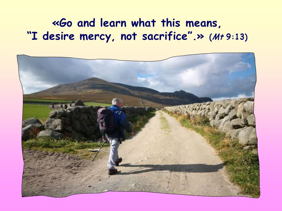 «Go and learn what this means, I desire mercy, not sacrifice .» (Mt 9:13)