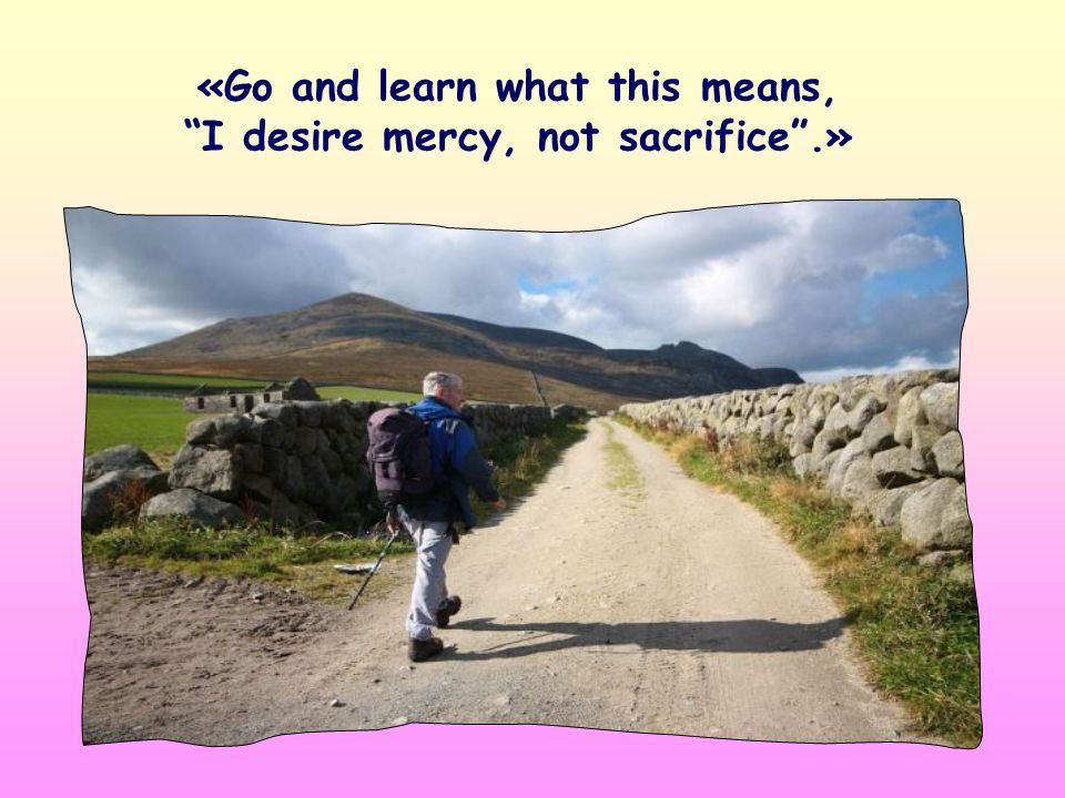 «... I desire mercy, not sacrifice». Do you remember when Jesus said these words.