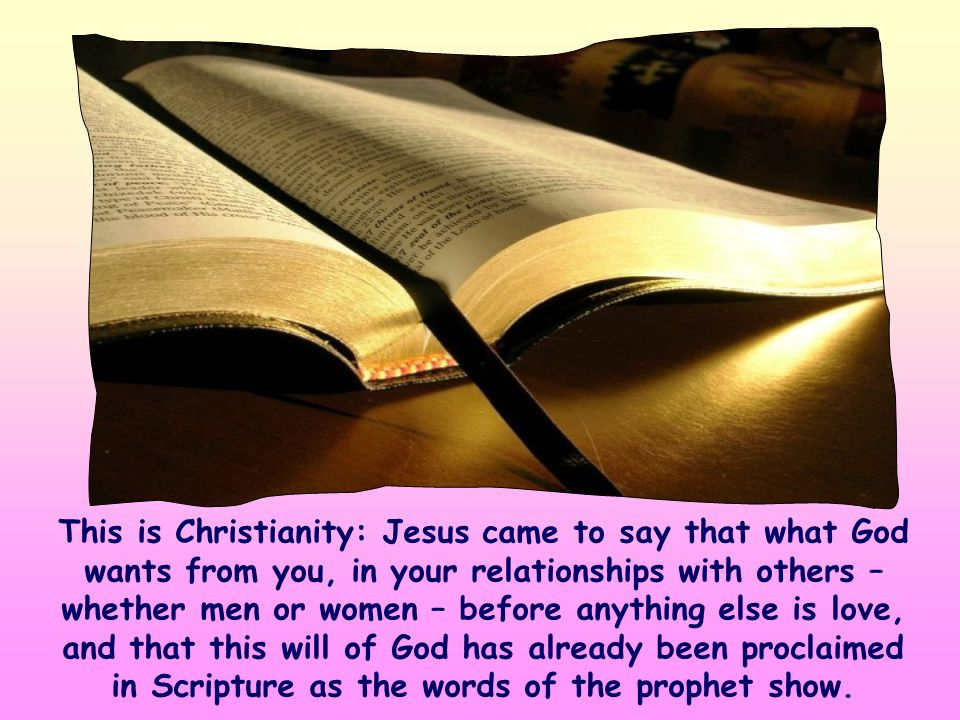 This is Christianity: Jesus came to say that what God wants from you, in your relationships with others – whether men or women – before anything else is love, and that this will of God has already been proclaimed in Scripture as the words of the prophet show.
