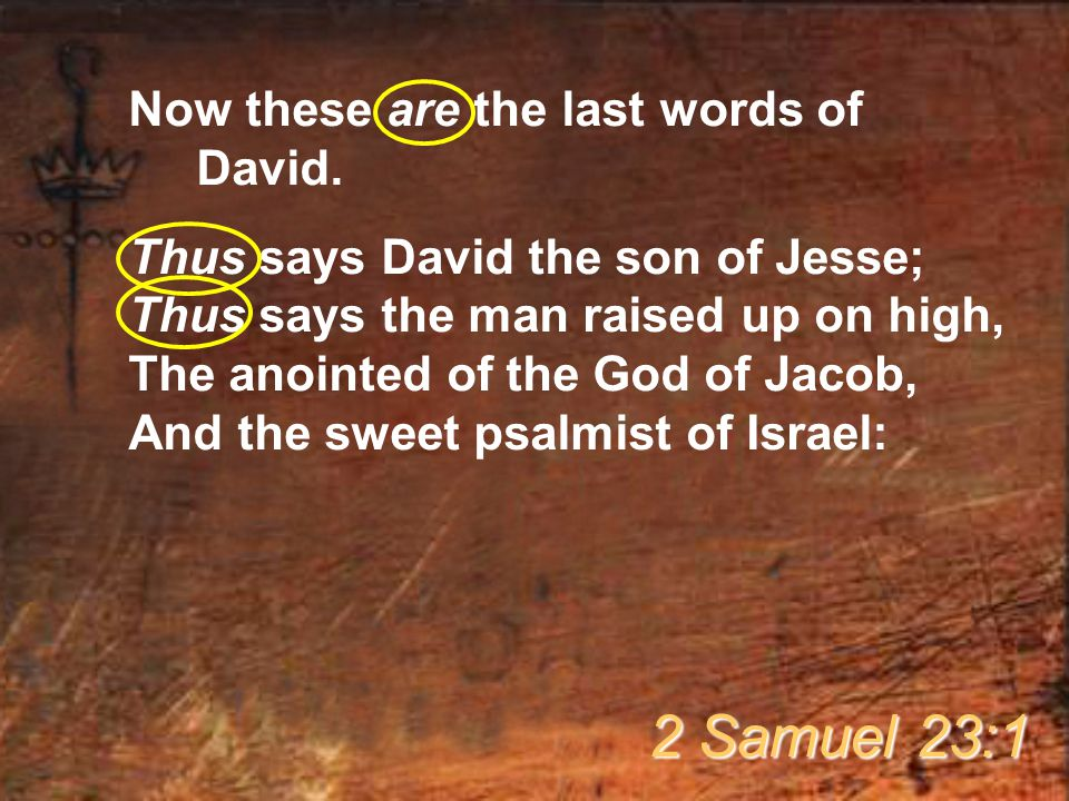 Now these are the last words of David. Thus says David the son of Jesse; Thus says the man raised up on high, The anointed of the God of Jacob, And th
