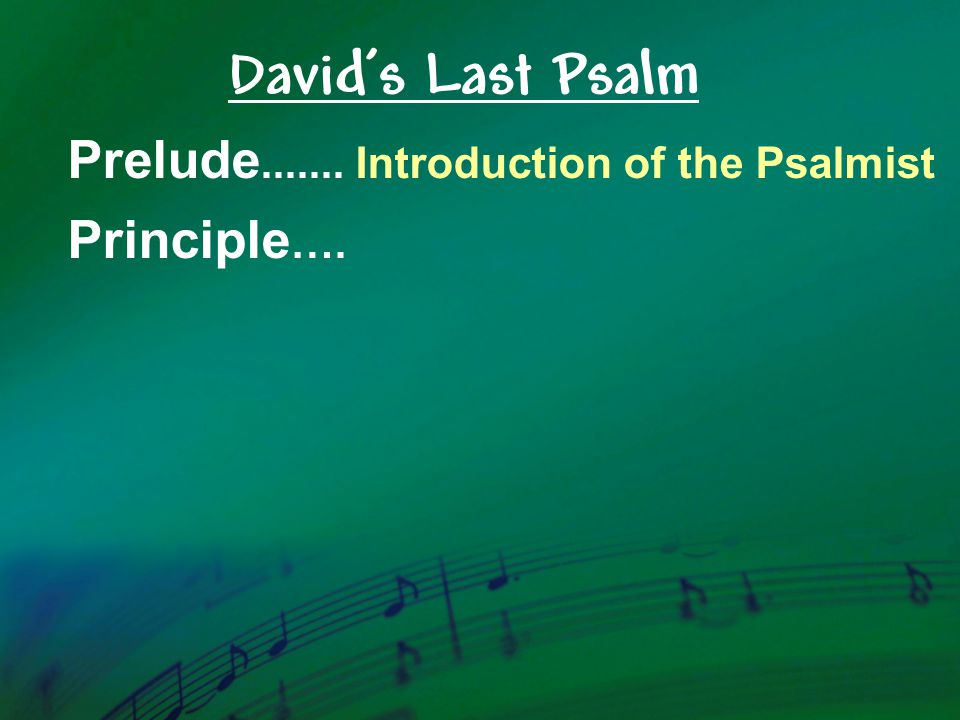 Prelude.......Introduction of the Psalmist Principle …. David's Last Psalm