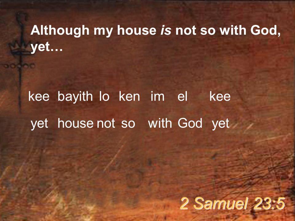 Although my house is not so with God, yet… 2 Samuel 23:5 keebayithlokenimelkee yethousenotsowithGodyet