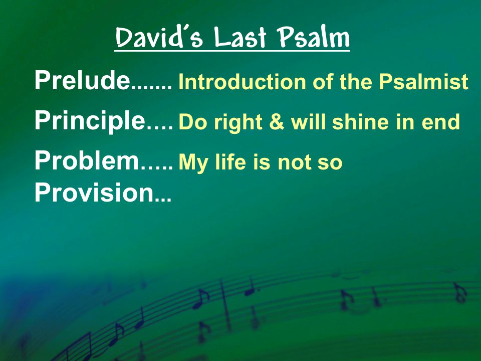 Prelude.......Introduction of the Psalmist Principle ….Do right & will shine in end Problem …..My life is not so Provision...