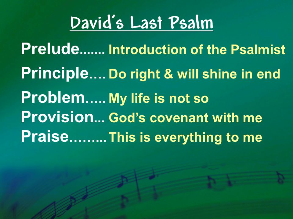 Prelude.......Introduction of the Psalmist Principle ….Do right & will shine in end Problem …..My life is not so Provision...God's covenant with me Pr