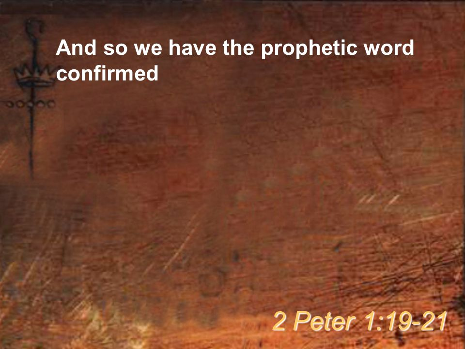 And so we have the prophetic word confirmed 2 Peter 1:19-21