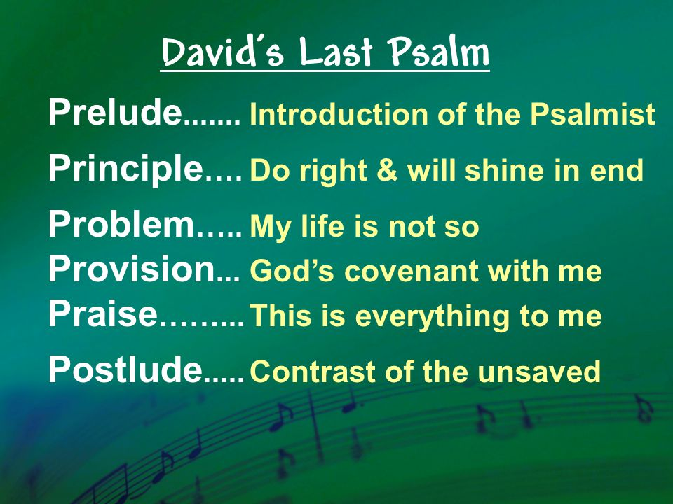 Prelude.......Introduction of the Psalmist Principle ….Do right & will shine in end Problem …..My life is not so Provision...God's covenant with me Praise ……...This is everything to me Postlude.....Contrast of the unsaved David's Last Psalm