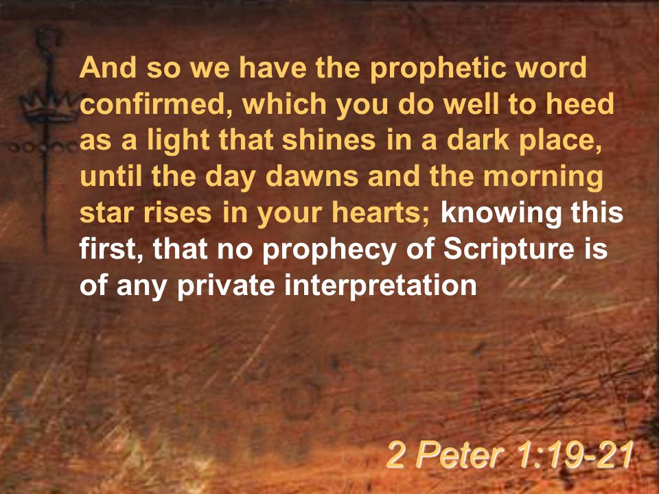 And so we have the prophetic word confirmed, which you do well to heed as a light that shines in a dark place, until the day dawns and the morning star rises in your hearts; knowing this first, that no prophecy of Scripture is of any private interpretation 2 Peter 1:19-21