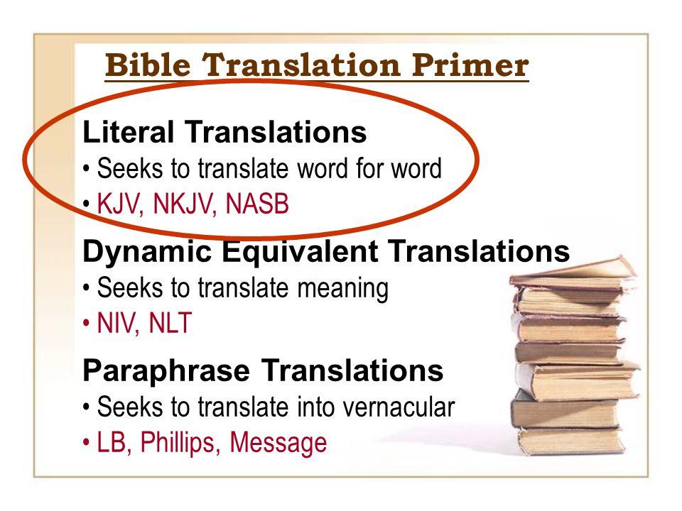 Literal Translations Seeks to translate word for word KJV, NKJV, NASB Dynamic Equivalent Translations Seeks to translate meaning NIV, NLT Paraphrase Translations Seeks to translate into vernacular LB, Phillips, Message Bible Translation Primer