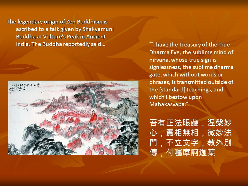 I have the Treasury of the True Dharma Eye, the sublime mind of nirvana, whose true sign is signlessness, the sublime dharma gate, which without words or phrases, is transmitted outside of the [standard] teachings, and which I bestow upon Mahakasyapa. 吾有正法眼藏,涅槃妙 心,實相無相,微妙法 門,不立文字,教外別 傳,付囑摩訶迦葉 The legendary origin of Zen Buddhism is ascribed to a talk given by Shakyamuni Buddha at Vulture's Peak in Ancient India.