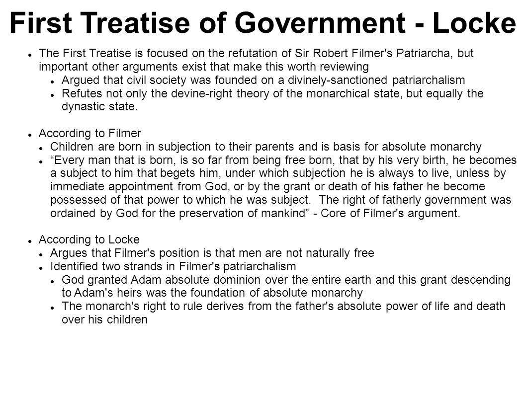 Locke s refutation First Strand of Filmer s argument Locke cites Genesis 1:27-28 (God created man in His image) ...have dominion over the fish of the sea, and over the fowl of the air, and over every living thing that moveth upon the earth Genesis conveys dominion over irrational creatures not over humans, who were created in the image of God Grant of dominion was made to all humans, not to Adam as an individual Second Strand of Filmer s argument Filmer argues that the power of a father like that of a monarch is absolute Filmer claims a father has the absolute power of life and death over his children Locke refutes Filmer with God being the Creator of life and God alone has the power which Filmer attributes to the father Do parents possess the power of life and death over their children.