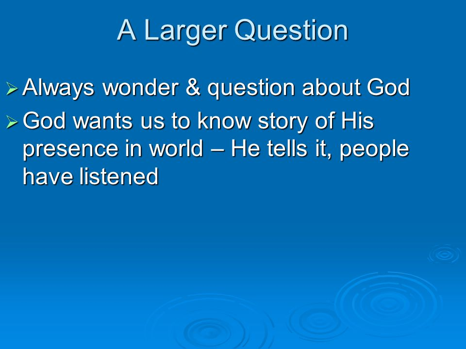 A Larger Question  Always wonder & question about God  God wants us to know story of His presence in world – He tells it, people have listened