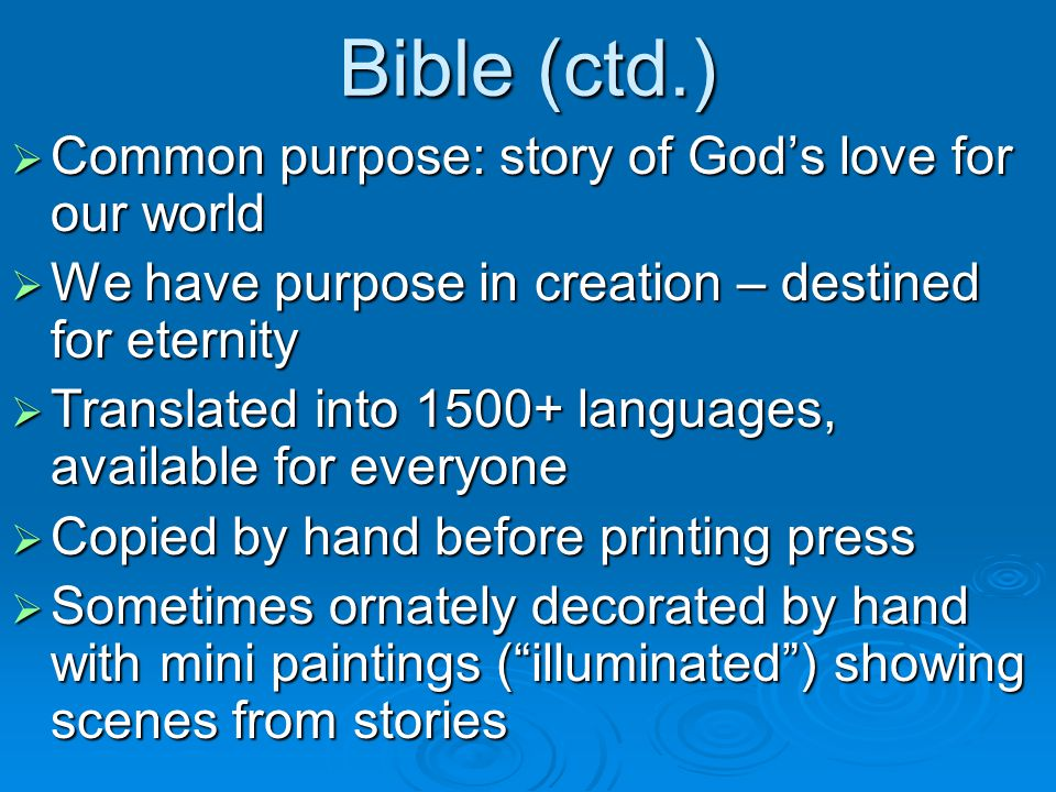 Bible (ctd.)  Common purpose: story of God's love for our world  We have purpose in creation – destined for eternity  Translated into languages, available for everyone  Copied by hand before printing press  Sometimes ornately decorated by hand with mini paintings ( illuminated ) showing scenes from stories