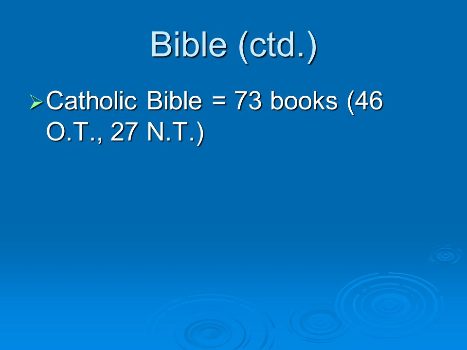 Bible (ctd.)  Catholic Bible = 73 books (46 O.T., 27 N.T.)