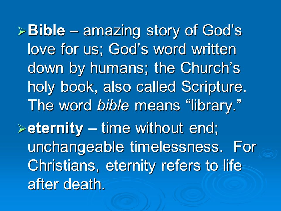  Bible – amazing story of God's love for us; God's word written down by humans; the Church's holy book, also called Scripture.