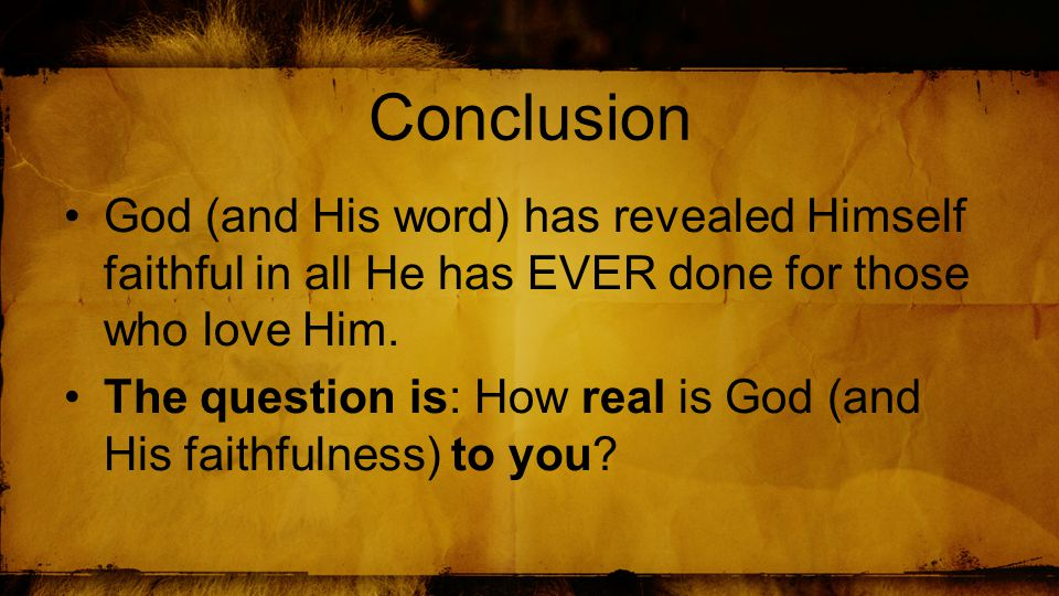 Conclusion God (and His word) has revealed Himself faithful in all He has EVER done for those who love Him.