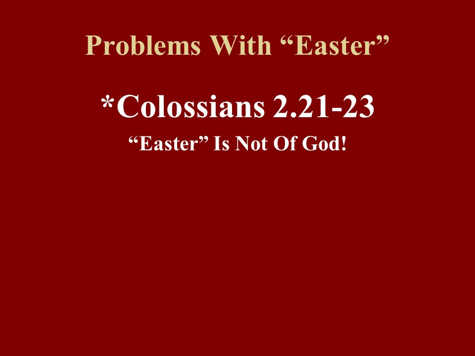 Problems With Easter *Colossians 2.21-23 Easter Is Not Of God!