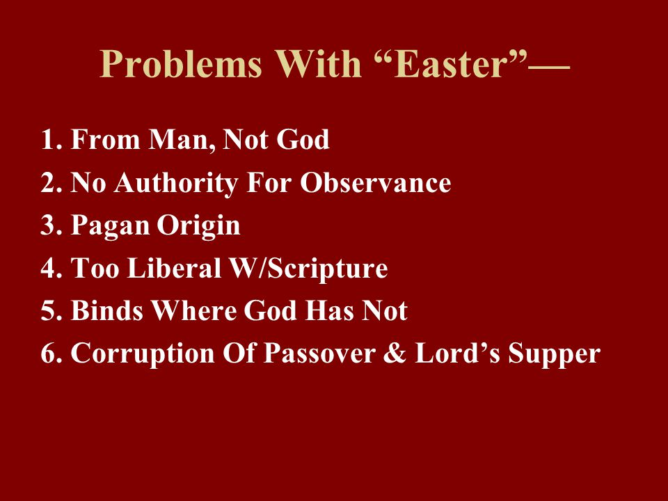 """Problems With """"Easter""""— 1. From Man, Not God 2. No Authority For Observance 3. Pagan Origin 4. Too Liberal W/Scripture 5. Binds Where God Has Not 6. C"""